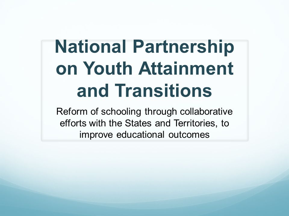 National Partnership on Youth Attainment and Transitions Reform of schooling through collaborative efforts with the States and Territories, to improve educational outcomes