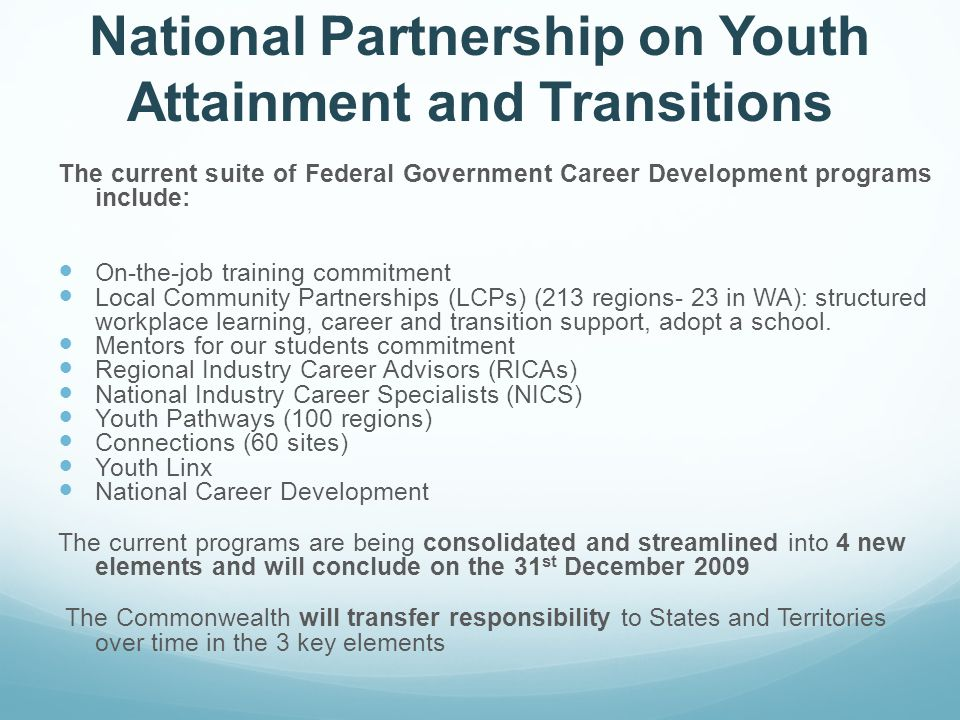 National Partnership on Youth Attainment and Transitions The current suite of Federal Government Career Development programs include: On-the-job training commitment Local Community Partnerships (LCPs) (213 regions- 23 in WA): structured workplace learning, career and transition support, adopt a school.