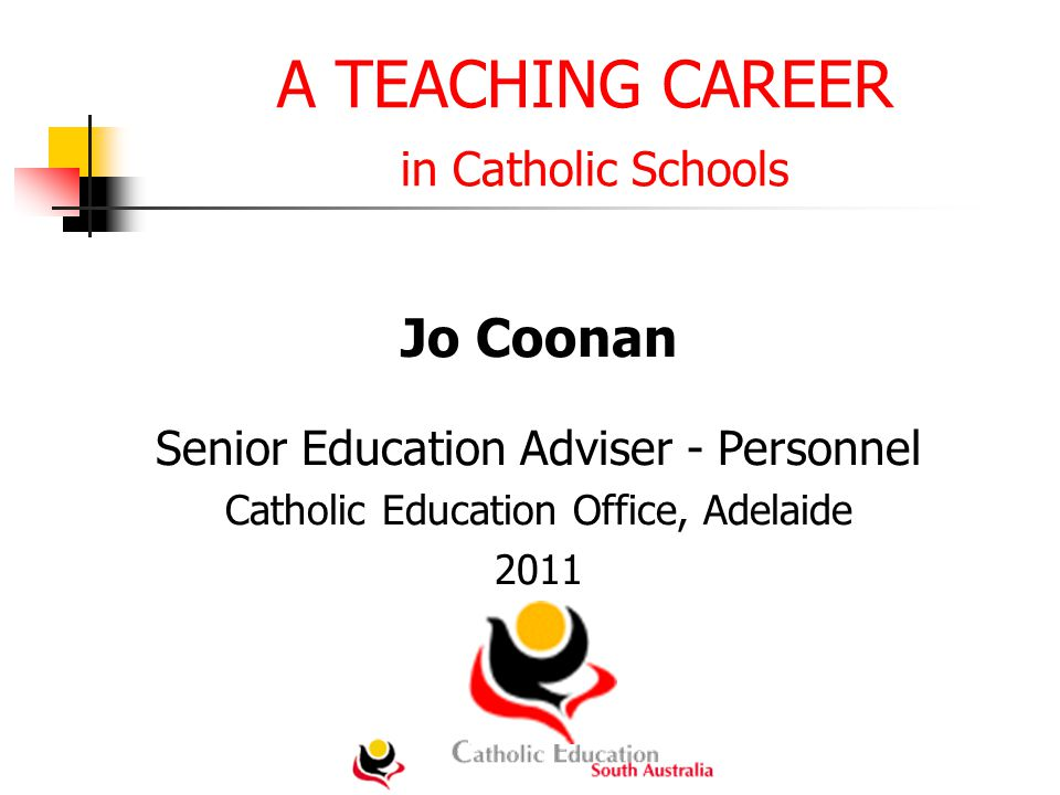 A TEACHING CAREER in Catholic Schools Jo Coonan Senior Education Adviser - Personnel Catholic Education Office, Adelaide 2011