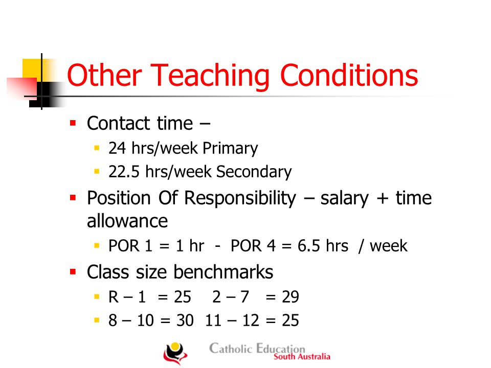 Other Teaching Conditions  Contact time –  24 hrs/week Primary  22.5 hrs/week Secondary  Position Of Responsibility – salary + time allowance  POR 1 = 1 hr - POR 4 = 6.5 hrs / week  Class size benchmarks  R – 1 = 25 2 – 7 = 29  8 – 10 = – 12 = 25