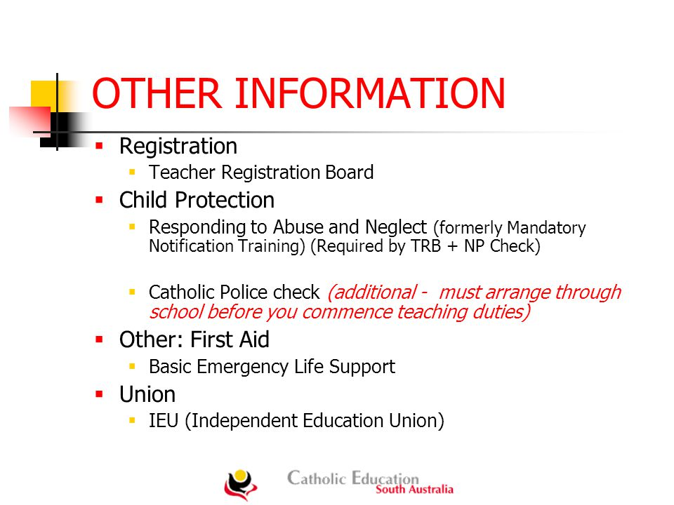 OTHER INFORMATION  Registration  Teacher Registration Board  Child Protection  Responding to Abuse and Neglect (formerly Mandatory Notification Training) (Required by TRB + NP Check)  Catholic Police check (additional - must arrange through school before you commence teaching duties)  Other: First Aid  Basic Emergency Life Support  Union  IEU (Independent Education Union)