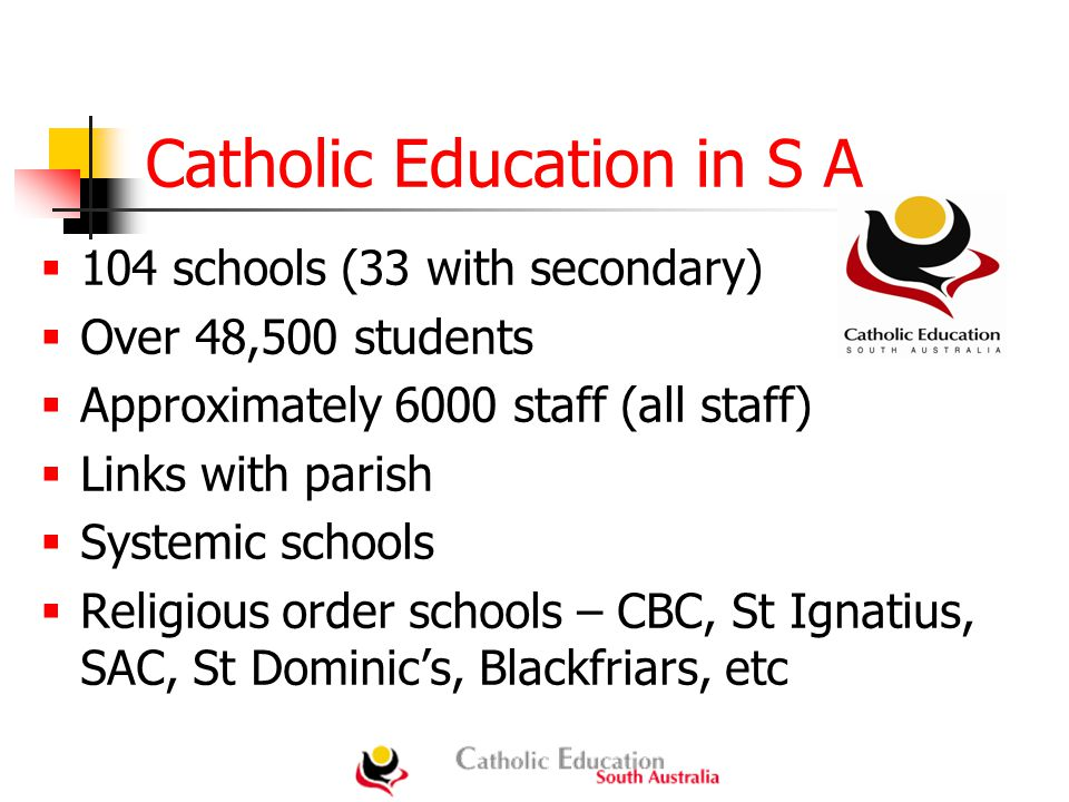 Catholic Education in S A  104 schools (33 with secondary)  Over 48,500 students  Approximately 6000 staff (all staff)  Links with parish  Systemic schools  Religious order schools – CBC, St Ignatius, SAC, St Dominic's, Blackfriars, etc