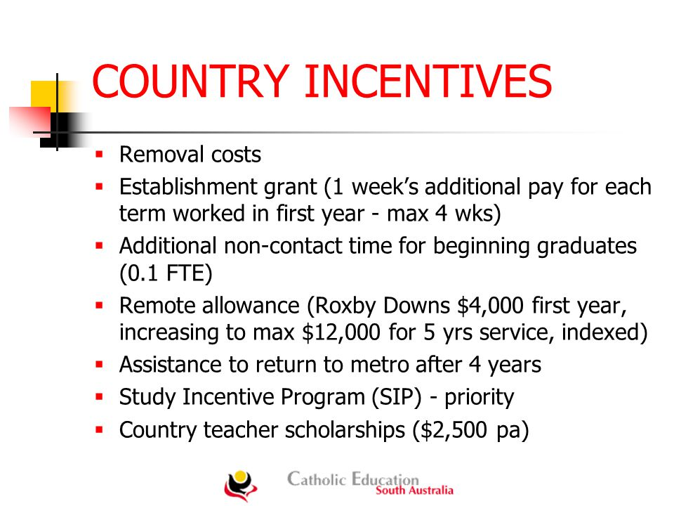 COUNTRY INCENTIVES  Removal costs  Establishment grant (1 week's additional pay for each term worked in first year - max 4 wks)  Additional non-contact time for beginning graduates (0.1 FTE)  Remote allowance (Roxby Downs $4,000 first year, increasing to max $12,000 for 5 yrs service, indexed)  Assistance to return to metro after 4 years  Study Incentive Program (SIP) - priority  Country teacher scholarships ($2,500 pa)