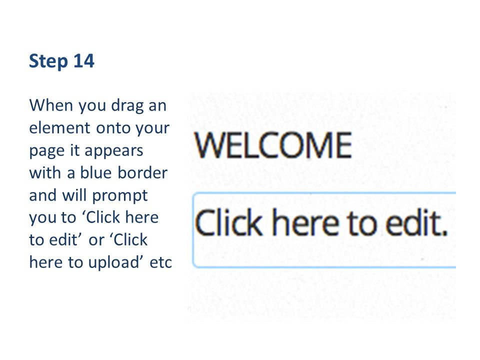 Step 14 When you drag an element onto your page it appears with a blue border and will prompt you to 'Click here to edit' or 'Click here to upload' etc