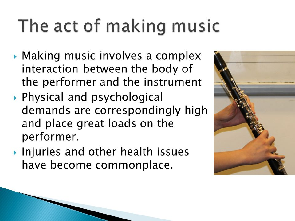  Making music involves a complex interaction between the body of the performer and the instrument  Physical and psychological demands are correspondingly high and place great loads on the performer.