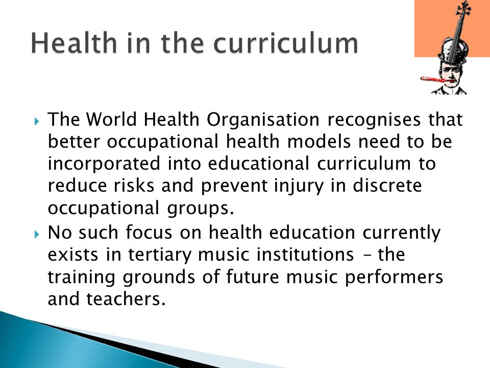  The World Health Organisation recognises that better occupational health models need to be incorporated into educational curriculum to reduce risks and prevent injury in discrete occupational groups.
