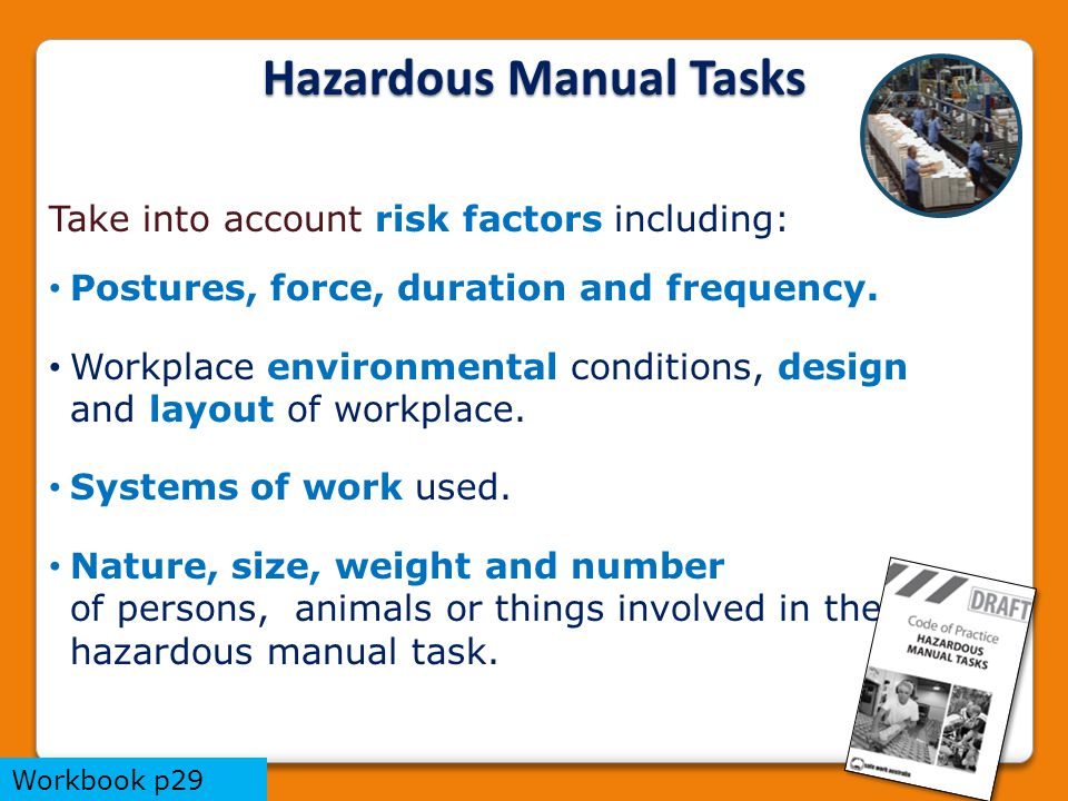 Hazardous Manual Tasks Take into account risk factors including: Postures, force, duration and frequency.