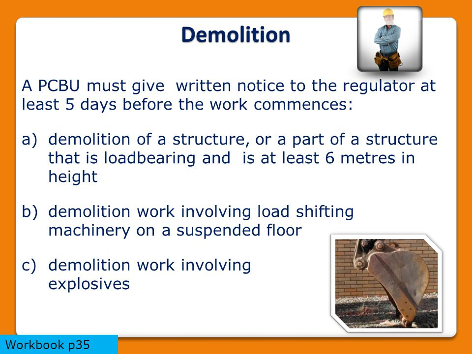 Demolition A PCBU must give written notice to the regulator at least 5 days before the work commences: a)demolition of a structure, or a part of a structure that is loadbearing and is at least 6 metres in height b)demolition work involving load shifting machinery on a suspended floor c)demolition work involving explosives Workbook p35
