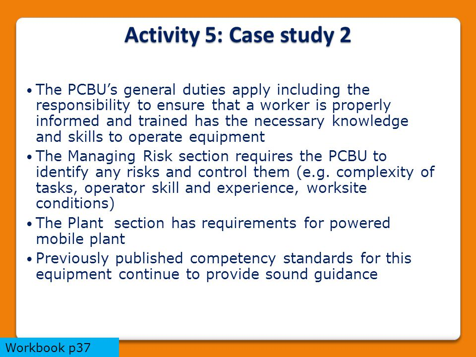 The PCBU's general duties apply including the responsibility to ensure that a worker is properly informed and trained has the necessary knowledge and skills to operate equipment The Managing Risk section requires the PCBU to identify any risks and control them (e.g.