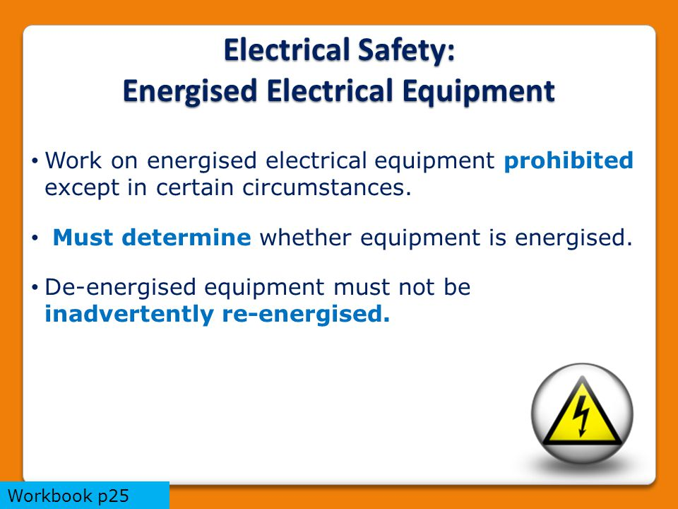 Electrical Safety: Energised Electrical Equipment Work on energised electrical equipment prohibited except in certain circumstances.