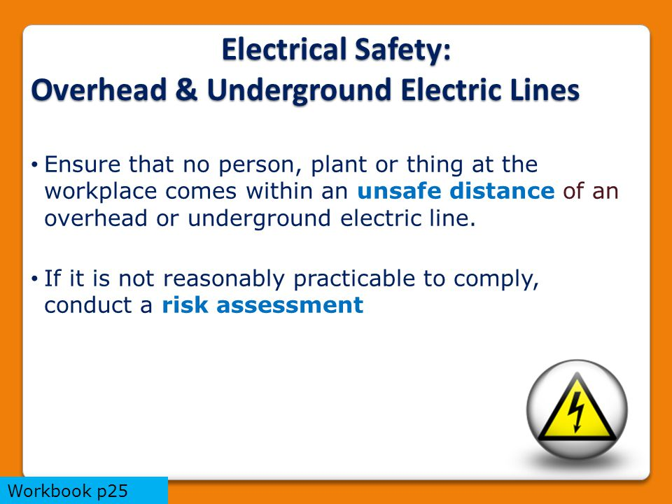 Electrical Safety: Overhead & Underground Electric Lines Ensure that no person, plant or thing at the workplace comes within an unsafe distance of an overhead or underground electric line.