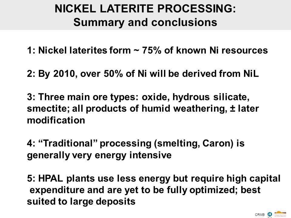 NICKEL LATERITE PROCESSING: Summary and conclusions 1: Nickel laterites form ~ 75% of known Ni resources 2: By 2010, over 50% of Ni will be derived fr