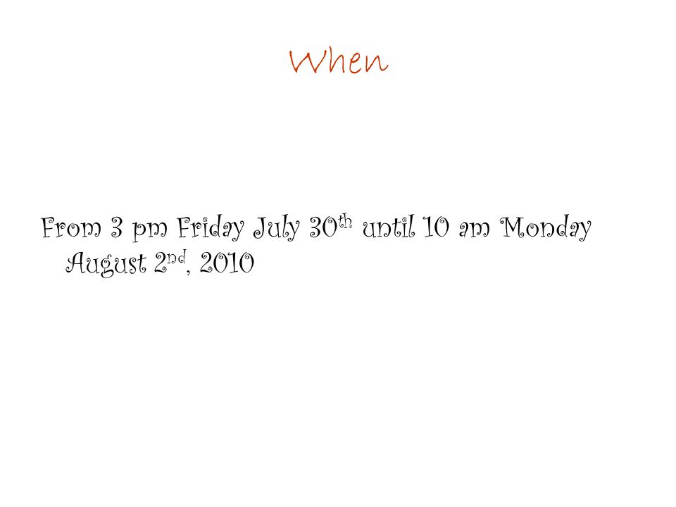 When From 3 pm Friday July 30 th until 10 am Monday August 2 nd, 2010