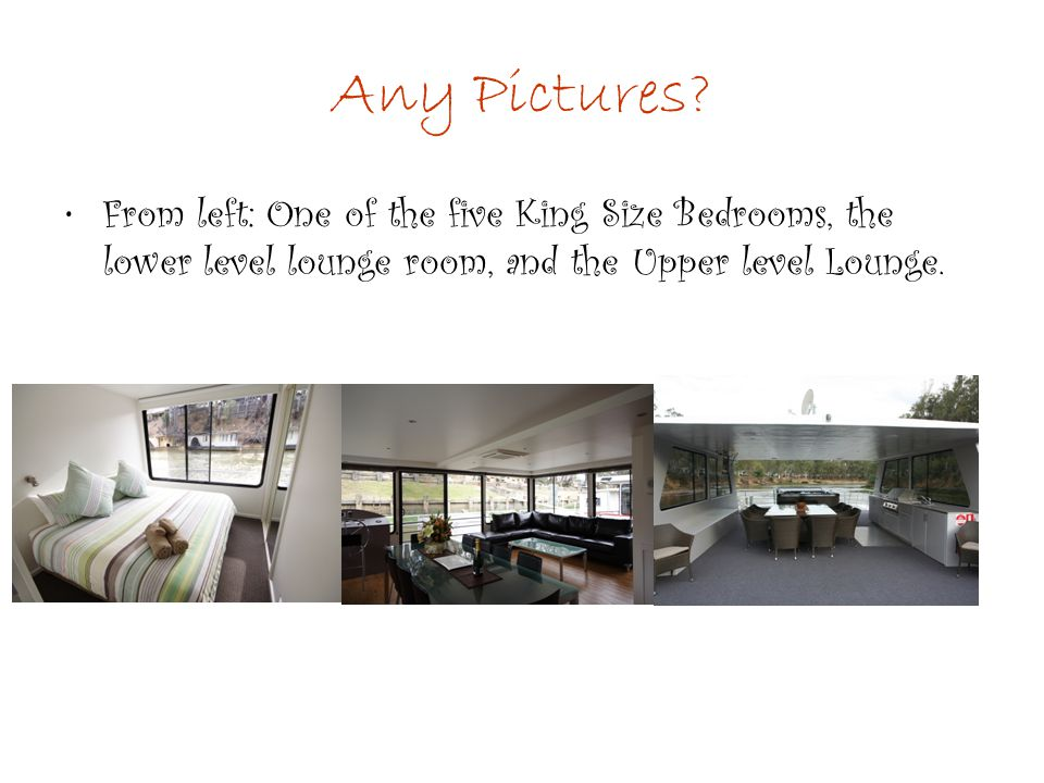 Any Pictures? From left: One of the five King Size Bedrooms, the lower level lounge room, and the Upper level Lounge.