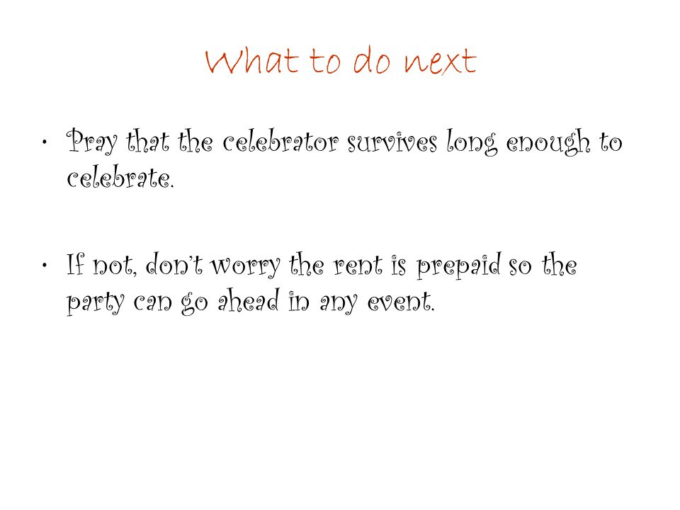 What to do next Pray that the celebrator survives long enough to celebrate. If not, don't worry the rent is prepaid so the party can go ahead in any e