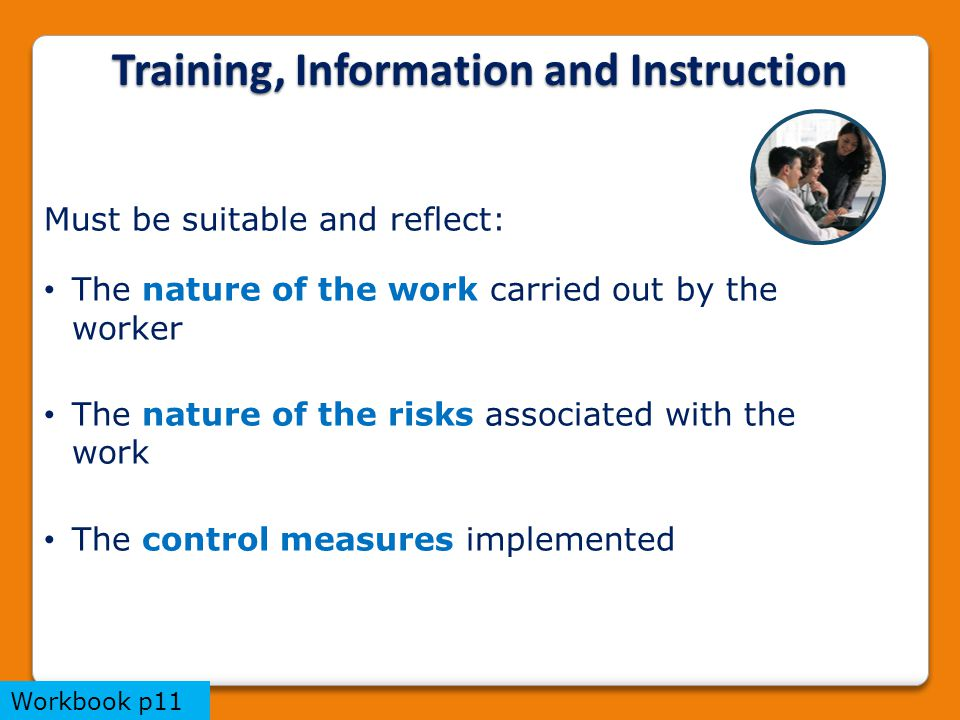 Training, Information and Instruction Must be suitable and reflect: The nature of the work carried out by the worker The nature of the risks associated with the work The control measures implemented Workbook p11