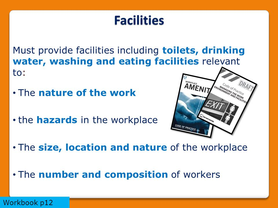 Facilities Must provide facilities including toilets, drinking water, washing and eating facilities relevant to: The nature of the work the hazards in the workplace The size, location and nature of the workplace The number and composition of workers Workbook p12