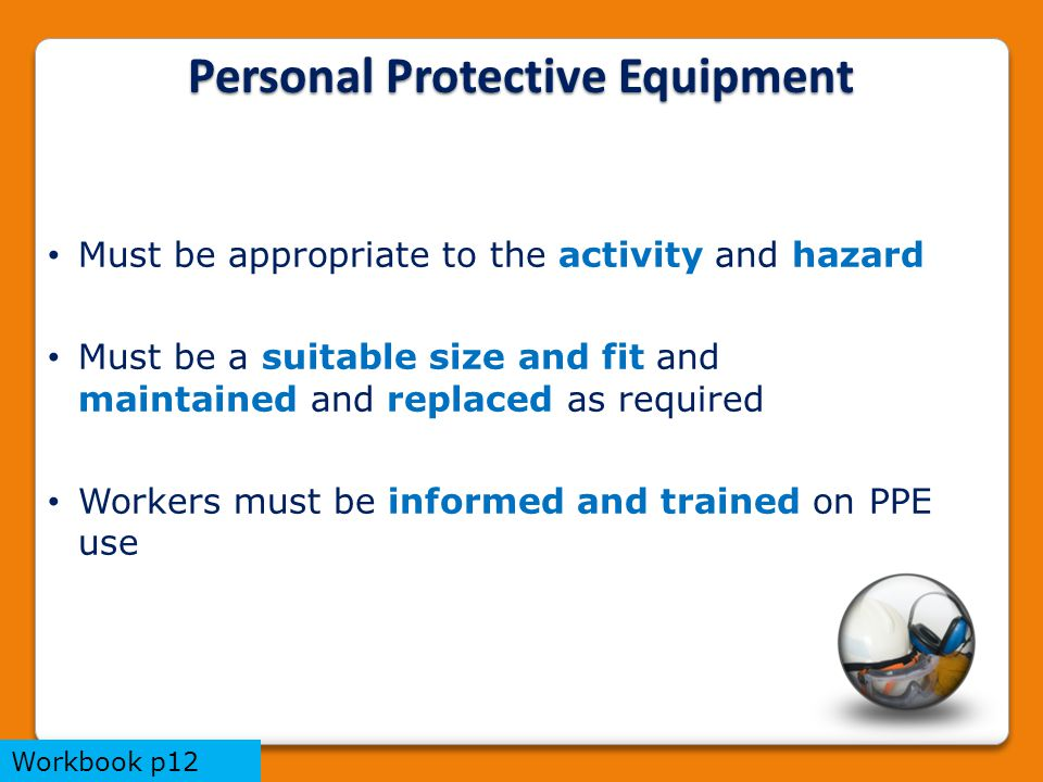 Personal Protective Equipment Must be appropriate to the activity and hazard Must be a suitable size and fit and maintained and replaced as required Workers must be informed and trained on PPE use Workbook p12