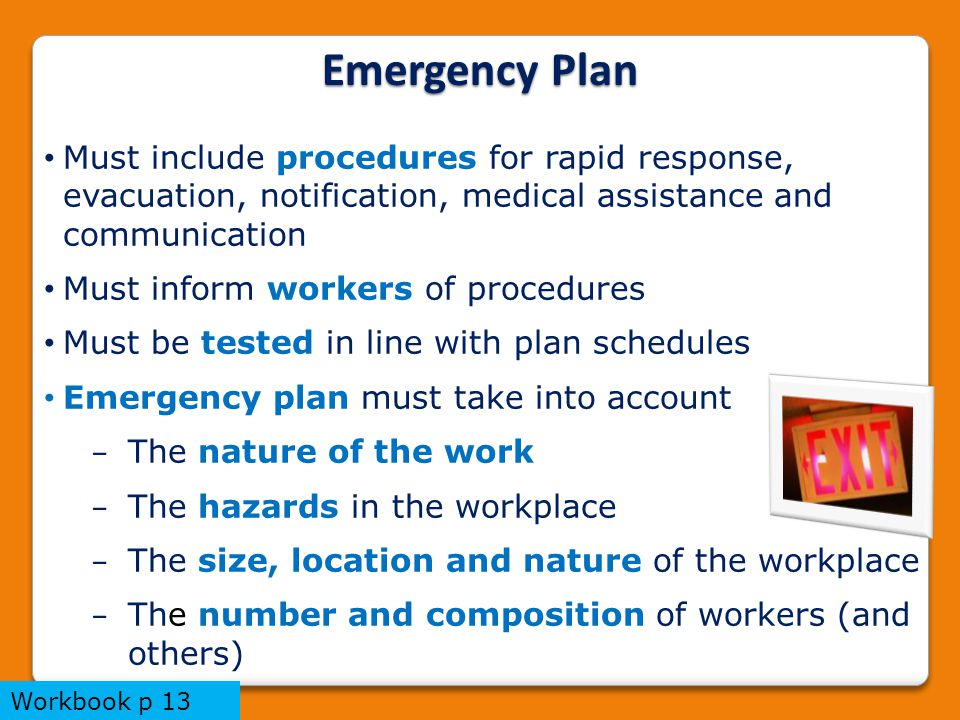 Emergency Plan Must include procedures for rapid response, evacuation, notification, medical assistance and communication Must inform workers of procedures Must be tested in line with plan schedules Emergency plan must take into account − The nature of the work − The hazards in the workplace − The size, location and nature of the workplace − The number and composition of workers (and others) Workbook p 13