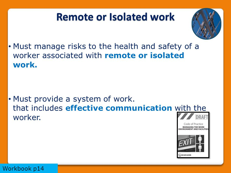 Remote or Isolated work Must manage risks to the health and safety of a worker associated with remote or isolated work. Must provide a system of work.