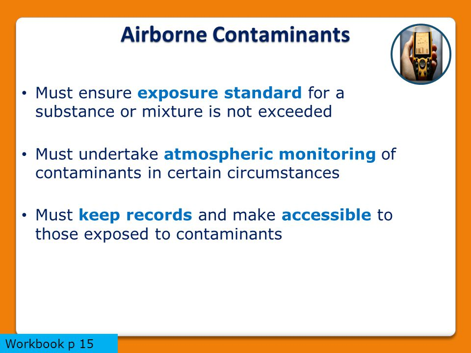 Airborne Contaminants Must ensure exposure standard for a substance or mixture is not exceeded Must undertake atmospheric monitoring of contaminants in certain circumstances Must keep records and make accessible to those exposed to contaminants Workbook p 15