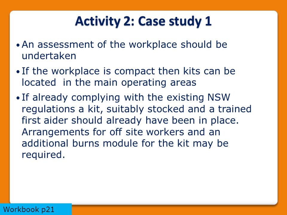 An assessment of the workplace should be undertaken If the workplace is compact then kits can be located in the main operating areas If already complying with the existing NSW regulations a kit, suitably stocked and a trained first aider should already have been in place.