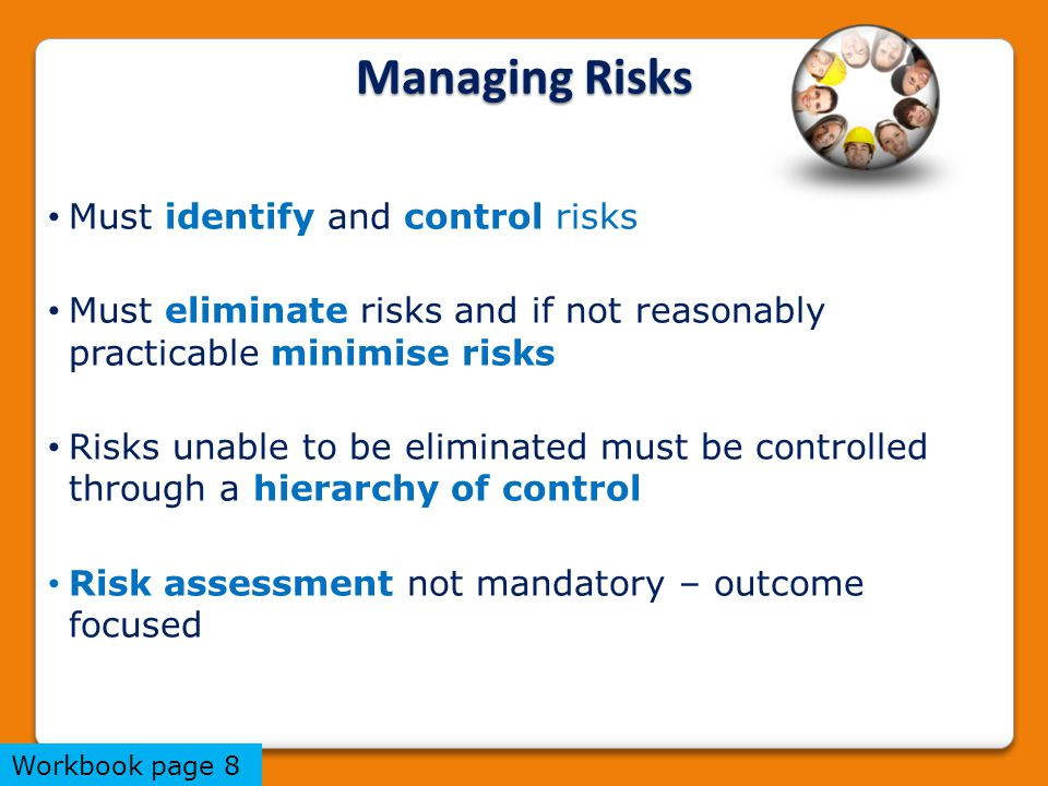 Managing Risks Must identify and control risks Must eliminate risks and if not reasonably practicable minimise risks Risks unable to be eliminated must be controlled through a hierarchy of control Risk assessment not mandatory – outcome focused Workbook page 8