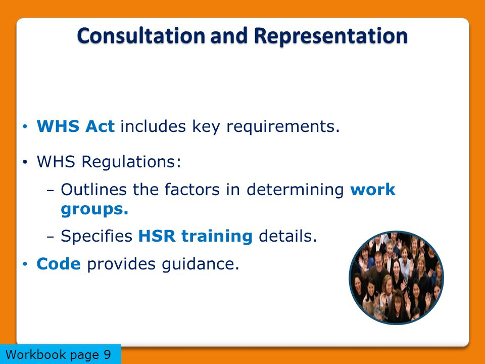 Consultation and Representation WHS Act includes key requirements. WHS Regulations: − Outlines the factors in determining work groups. − Specifies HSR