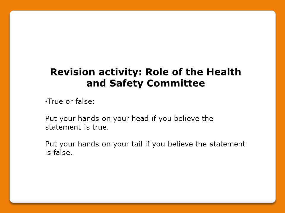 Revision activity: Role of the Health and Safety Committee True or false: Put your hands on your head if you believe the statement is true. Put your h