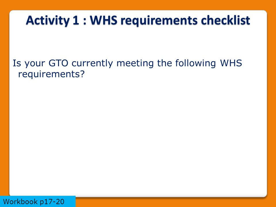 Activity 1 : WHS requirements checklist Is your GTO currently meeting the following WHS requirements? Workbook p17-20