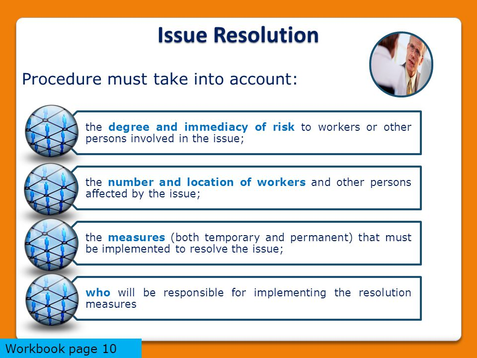 Issue Resolution the degree and immediacy of risk to workers or other persons involved in the issue; the number and location of workers and other persons affected by the issue; the measures (both temporary and permanent) that must be implemented to resolve the issue; who will be responsible for implementing the resolution measures Procedure must take into account: Workbook page 10