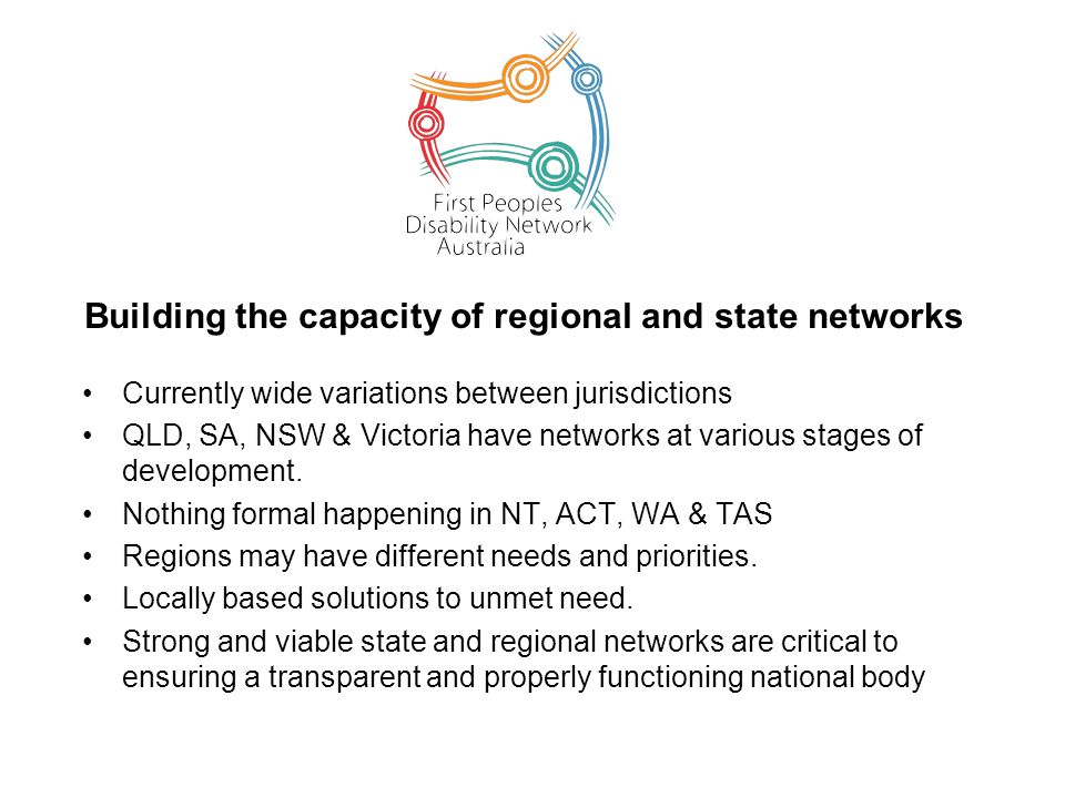 Building the capacity of regional and state networks Currently wide variations between jurisdictions QLD, SA, NSW & Victoria have networks at various