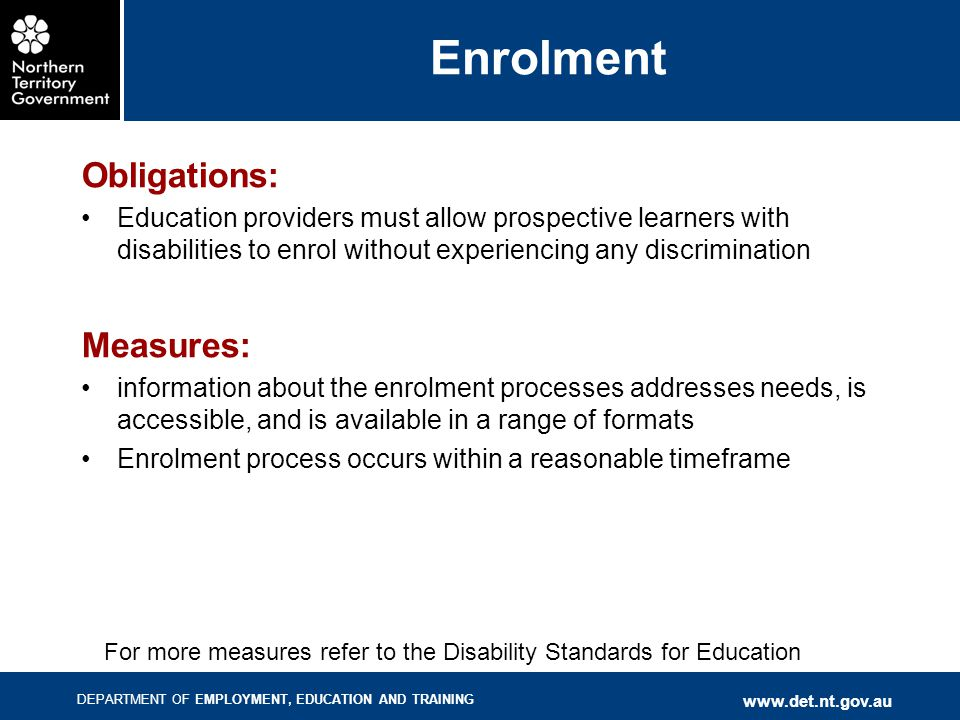 DEPARTMENT OF EMPLOYMENT, EDUCATION AND TRAINING www.det.nt.gov.au Enrolment Obligations: Education providers must allow prospective learners with disabilities to enrol without experiencing any discrimination Measures: information about the enrolment processes addresses needs, is accessible, and is available in a range of formats Enrolment process occurs within a reasonable timeframe For more measures refer to the Disability Standards for Education