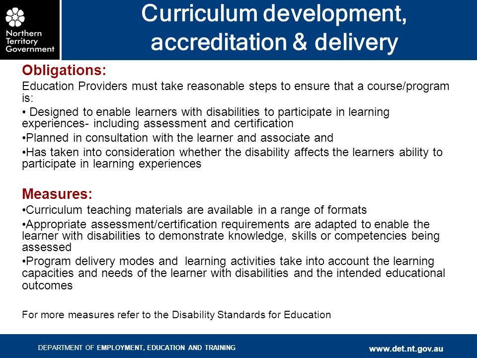 DEPARTMENT OF EMPLOYMENT, EDUCATION AND TRAINING www.det.nt.gov.au Curriculum development, accreditation & delivery Obligations: Education Providers must take reasonable steps to ensure that a course/program is: Designed to enable learners with disabilities to participate in learning experiences- including assessment and certification Planned in consultation with the learner and associate and Has taken into consideration whether the disability affects the learners ability to participate in learning experiences Measures: Curriculum teaching materials are available in a range of formats Appropriate assessment/certification requirements are adapted to enable the learner with disabilities to demonstrate knowledge, skills or competencies being assessed Program delivery modes and learning activities take into account the learning capacities and needs of the learner with disabilities and the intended educational outcomes For more measures refer to the Disability Standards for Education