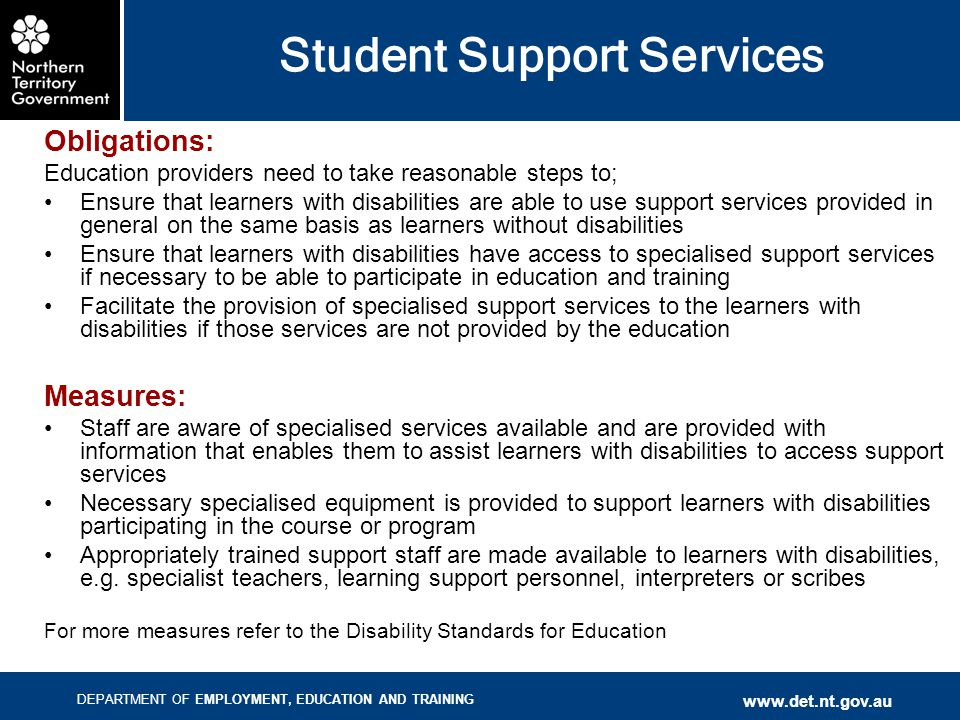 DEPARTMENT OF EMPLOYMENT, EDUCATION AND TRAINING www.det.nt.gov.au Student Support Services Obligations: Education providers need to take reasonable steps to; Ensure that learners with disabilities are able to use support services provided in general on the same basis as learners without disabilities Ensure that learners with disabilities have access to specialised support services if necessary to be able to participate in education and training Facilitate the provision of specialised support services to the learners with disabilities if those services are not provided by the education Measures: Staff are aware of specialised services available and are provided with information that enables them to assist learners with disabilities to access support services Necessary specialised equipment is provided to support learners with disabilities participating in the course or program Appropriately trained support staff are made available to learners with disabilities, e.g.
