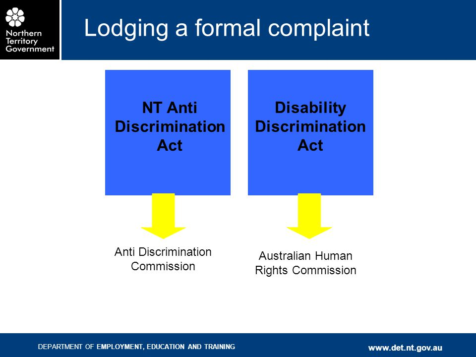 DEPARTMENT OF EMPLOYMENT, EDUCATION AND TRAINING www.det.nt.gov.au Lodging a formal complaint NT Anti Discrimination Act Disability Discrimination Act