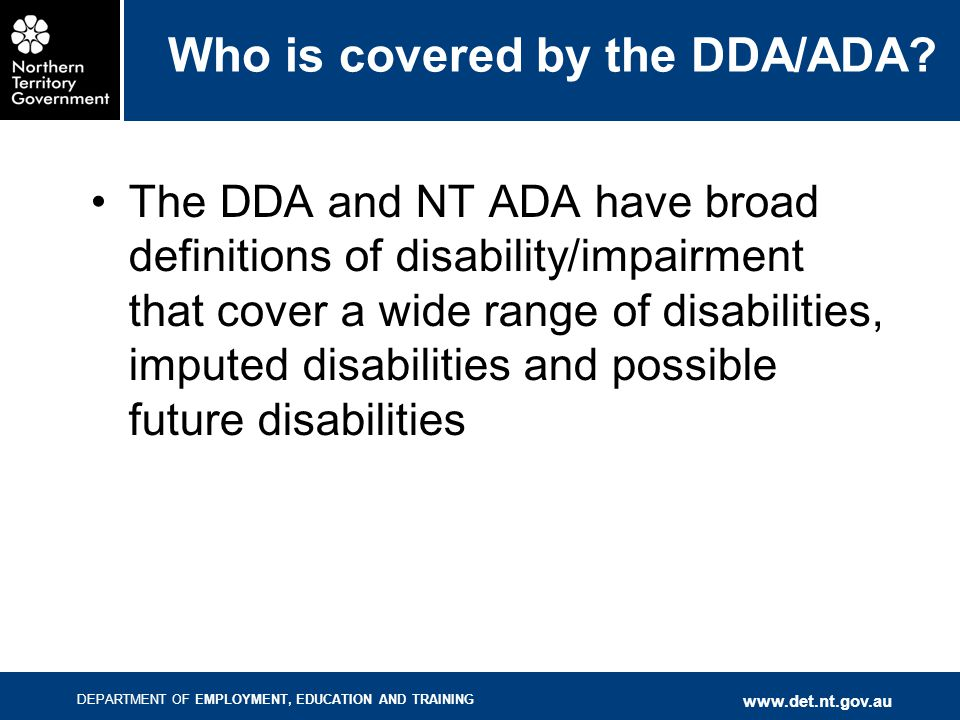 DEPARTMENT OF EMPLOYMENT, EDUCATION AND TRAINING www.det.nt.gov.au Who is covered by the DDA/ADA? The DDA and NT ADA have broad definitions of disabil