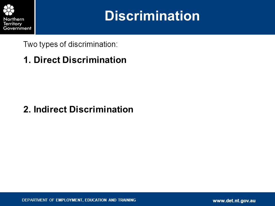 DEPARTMENT OF EMPLOYMENT, EDUCATION AND TRAINING www.det.nt.gov.au Discrimination Two types of discrimination: 1.Direct Discrimination 2.Indirect Disc