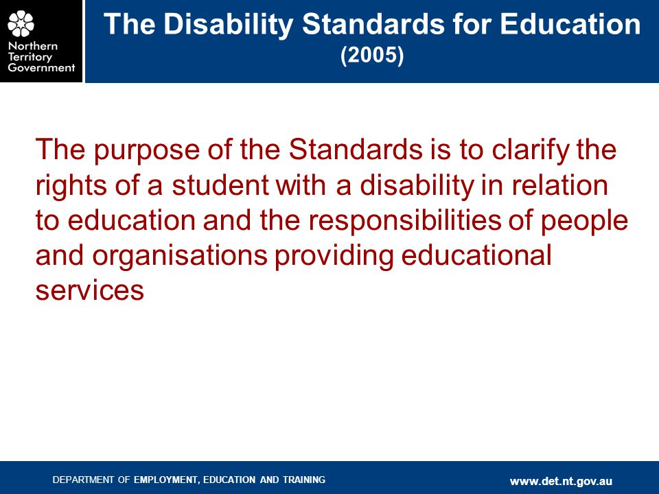 DEPARTMENT OF EMPLOYMENT, EDUCATION AND TRAINING www.det.nt.gov.au The Disability Standards for Education (2005) The purpose of the Standards is to clarify the rights of a student with a disability in relation to education and the responsibilities of people and organisations providing educational services