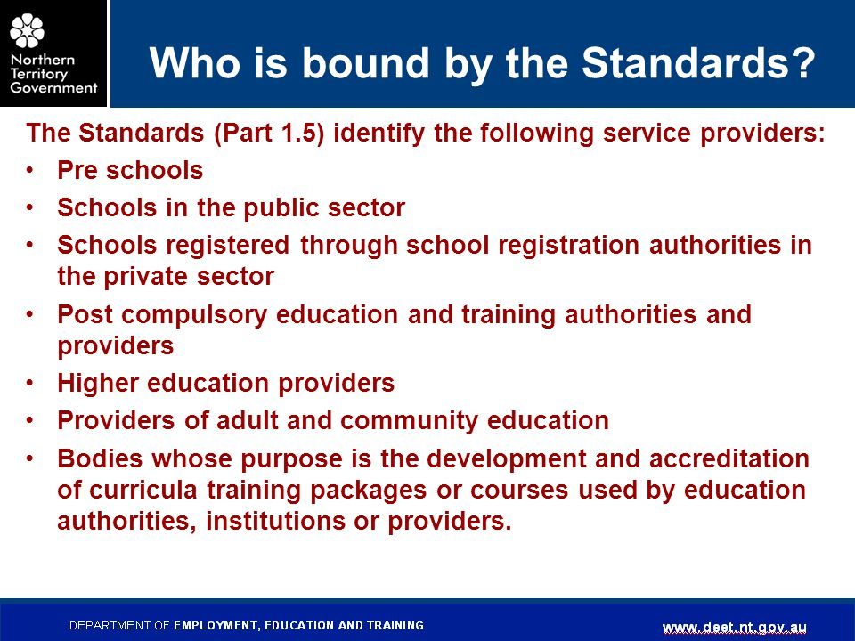 DEPARTMENT OF EMPLOYMENT, EDUCATION AND TRAINING www.det.nt.gov.au Who is bound by the Standards? The Standards (Part 1.5) identify the following serv