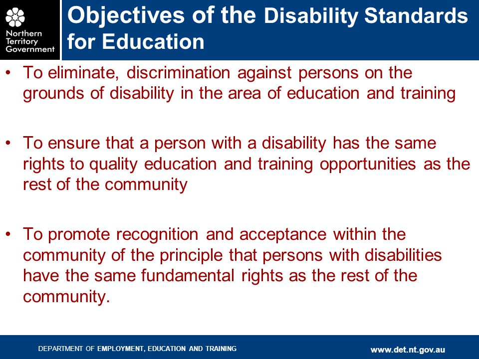 DEPARTMENT OF EMPLOYMENT, EDUCATION AND TRAINING www.det.nt.gov.au Objectives of the Disability Standards for Education To eliminate, discrimination against persons on the grounds of disability in the area of education and training To ensure that a person with a disability has the same rights to quality education and training opportunities as the rest of the community To promote recognition and acceptance within the community of the principle that persons with disabilities have the same fundamental rights as the rest of the community.