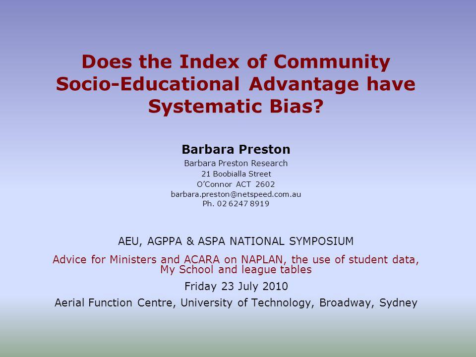 Does the Index of Community Socio-Educational Advantage have Systematic Bias? Barbara Preston Barbara Preston Research 21 Boobialla Street O'Connor AC