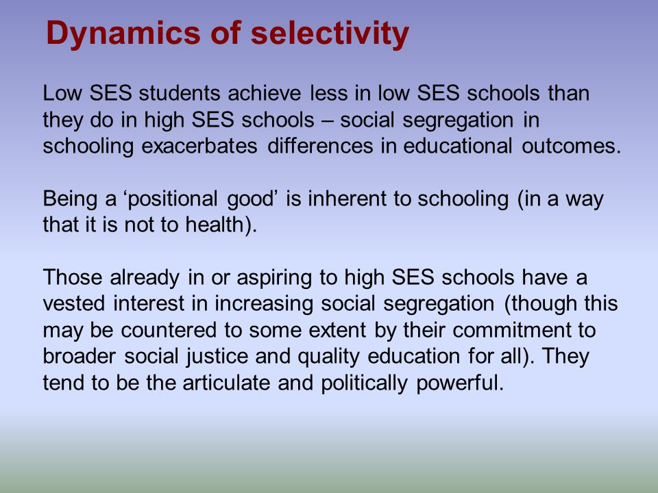 Low SES students achieve less in low SES schools than they do in high SES schools – social segregation in schooling exacerbates differences in educational outcomes.