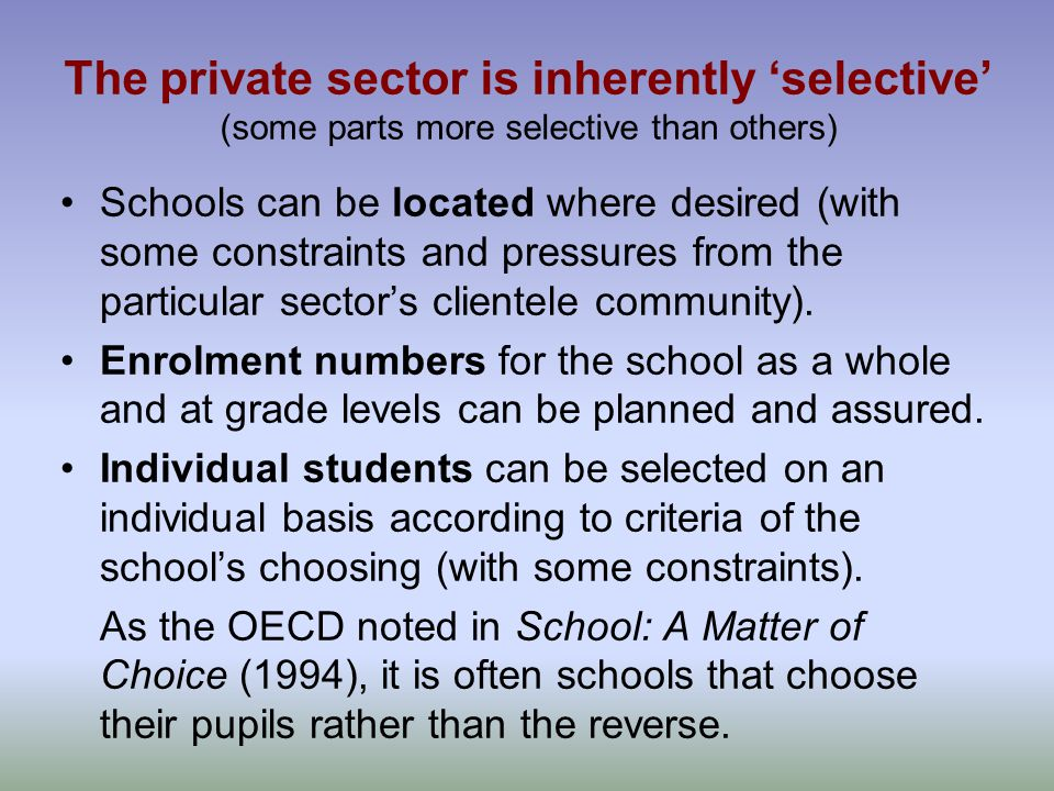The private sector is inherently 'selective' (some parts more selective than others) Schools can be located where desired (with some constraints and pressures from the particular sector's clientele community).