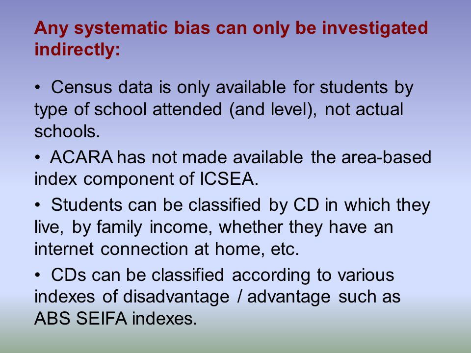 Any systematic bias can only be investigated indirectly: Census data is only available for students by type of school attended (and level), not actual schools.