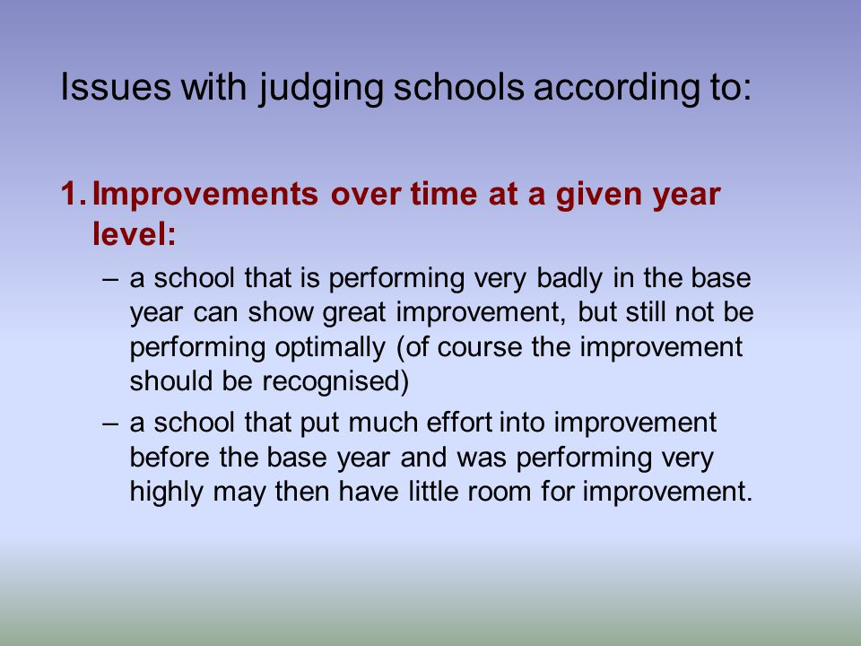 Issues with judging schools according to: 1.Improvements over time at a given year level: –a school that is performing very badly in the base year can show great improvement, but still not be performing optimally (of course the improvement should be recognised) –a school that put much effort into improvement before the base year and was performing very highly may then have little room for improvement.