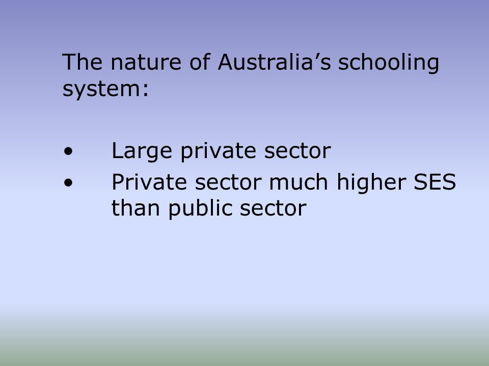 The nature of Australia's schooling system: Large private sector Private sector much higher SES than public sector