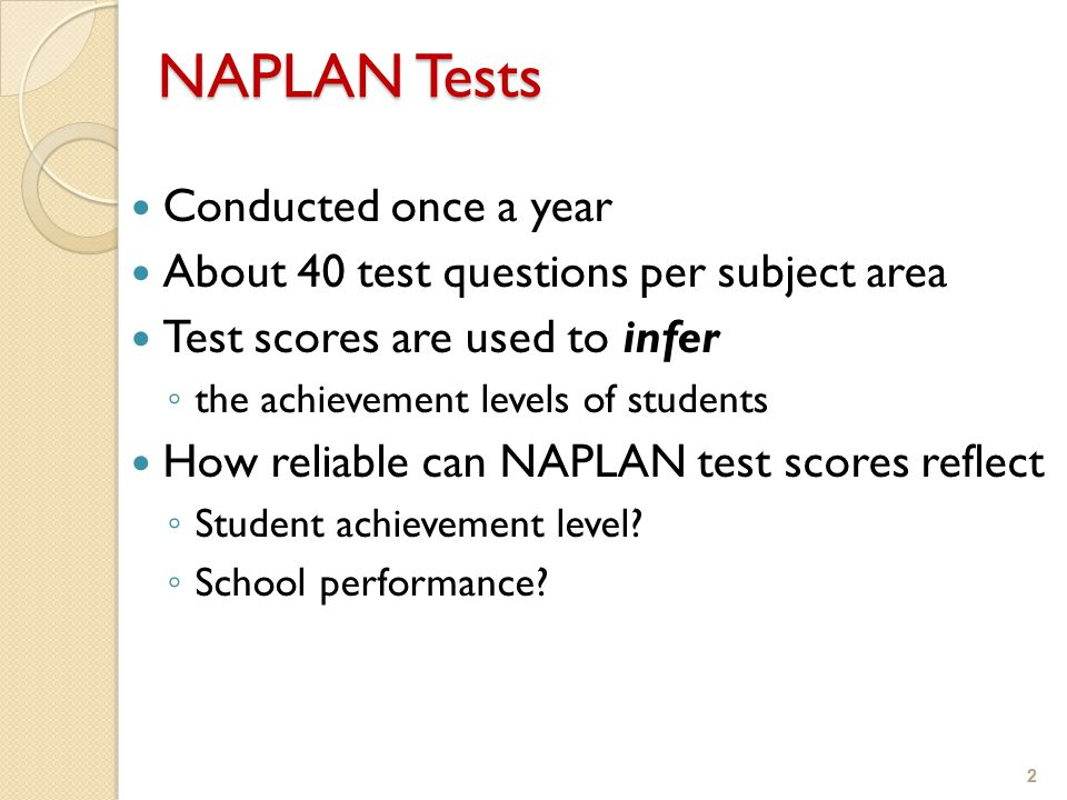 2 NAPLAN Tests Conducted once a year About 40 test questions per subject area Test scores are used to infer ◦ the achievement levels of students How reliable can NAPLAN test scores reflect ◦ Student achievement level.