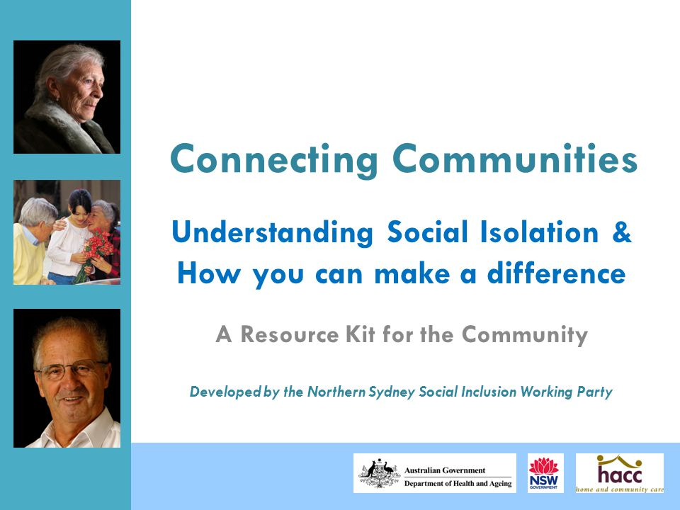 Connecting Communities A Resource Kit for the Community Developed by the Northern Sydney Social Inclusion Working Party Understanding Social Isolation & How you can make a difference