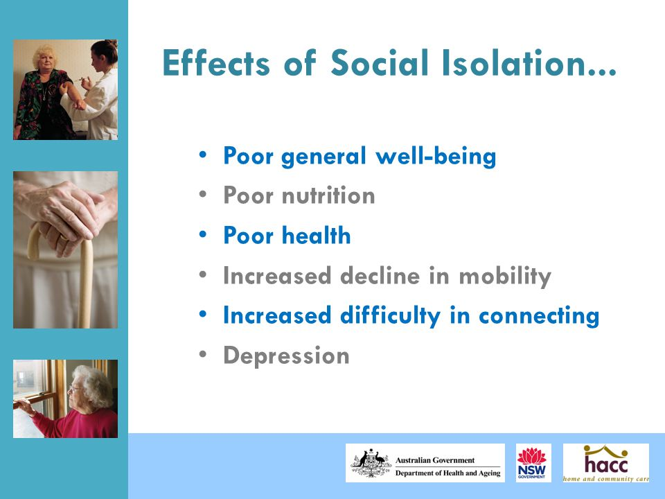 Effects of Social Isolation... Poor general well-being Poor nutrition Poor health Increased decline in mobility Increased difficulty in connecting Dep